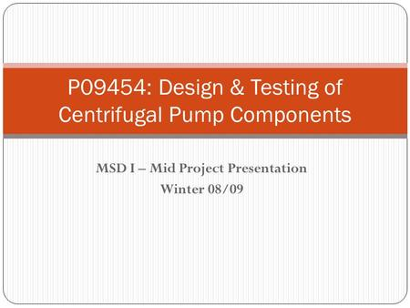 MSD I – Mid Project Presentation Winter 08/09 P09454: Design & Testing of Centrifugal Pump Components.