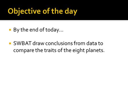  By the end of today…  SWBAT draw conclusions from data to compare the traits of the eight planets.