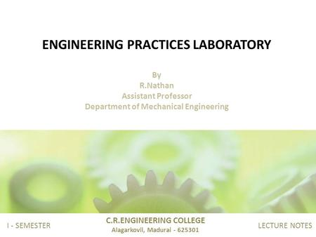 ENGINEERING PRACTICES LABORATORY By R.Nathan Assistant Professor Department of Mechanical Engineering C.R.ENGINEERING COLLEGE Alagarkovil, Madurai - 625301.