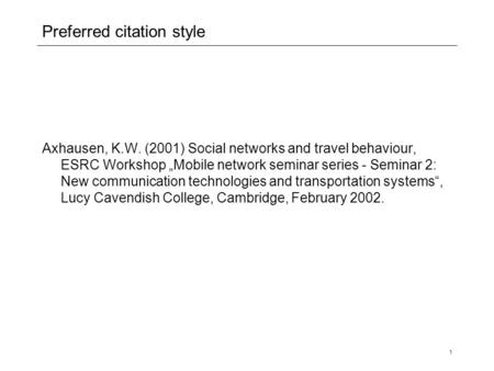 "1 Preferred citation style Axhausen, K.W. (2001) Social networks and travel behaviour, ESRC Workshop ""Mobile network seminar series - Seminar 2: New communication."