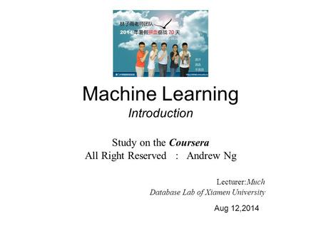 Machine Learning Introduction Study on the Coursera All Right Reserved : Andrew Ng Lecturer:Much Database Lab of Xiamen University Aug 12,2014.