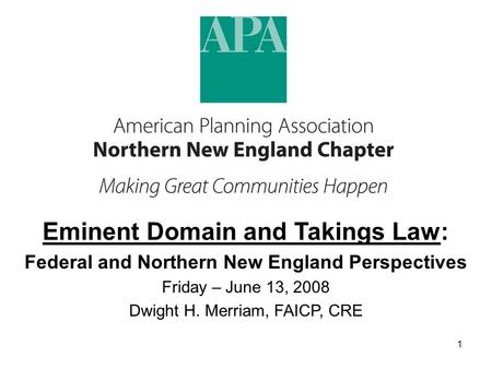 1 Eminent Domain and Takings Law: Federal and Northern New England Perspectives Friday – June 13, 2008 Dwight H. Merriam, FAICP, CRE.