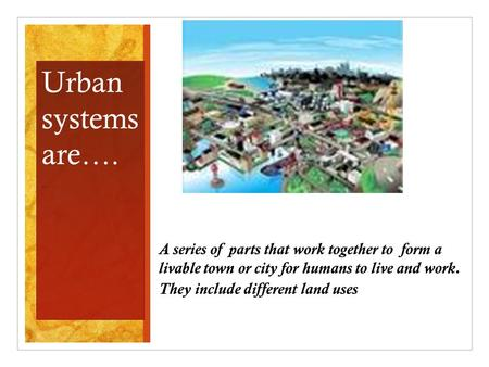 A series of parts that work together to form a livable town or city for humans to live and work. They include different land uses. Urban systems are….