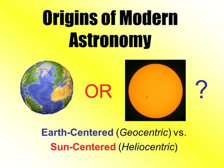 Origins of Modern Astronomy Earth-Centered (Geocentric) vs. Sun-Centered (Heliocentric) OR ?