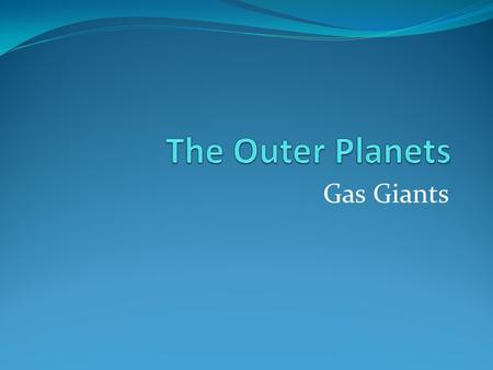 Gas Giants. The four outer planets are: Jupiter Saturn Uranus Neptune.