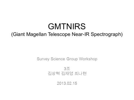 GMTNIRS (Giant Magellan Telescope Near-IR Spectrograph) Survey Science Group Workshop 3 조 김상혁 김재영 최나현 2013.02.15.
