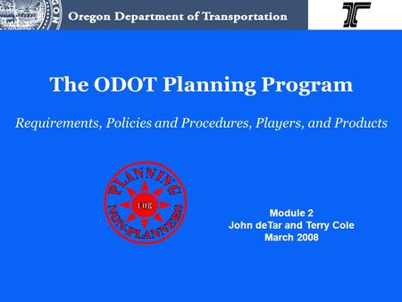 The ODOT Planning Program Requirements, Policies and Procedures, Players, and Products Module 2 John deTar and Terry Cole March 2008.