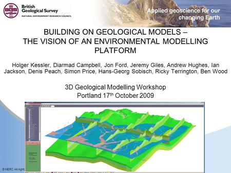 © NERC All rights reserved BUILDING ON GEOLOGICAL MODELS – THE VISION OF AN ENVIRONMENTAL MODELLING PLATFORM Holger Kessler, Diarmad Campbell, Jon Ford,