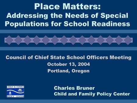 Place Matters: Addressing the Needs of Special Populations for School Readiness Council of Chief State School Officers Meeting October 13, 2004 Portland,