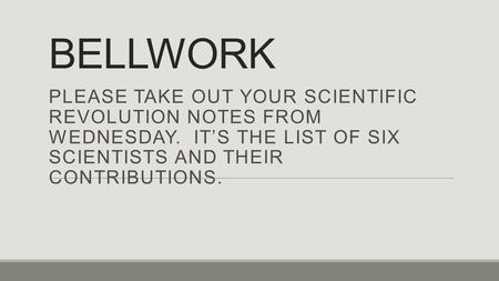 BELLWORK PLEASE TAKE OUT YOUR SCIENTIFIC REVOLUTION NOTES FROM WEDNESDAY. IT'S THE LIST OF SIX SCIENTISTS AND THEIR CONTRIBUTIONS.