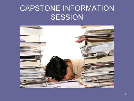 1 CAPSTONE INFORMATION SESSION. 2 What is a Capstone? The Capstone fulfills the final degree requirement for each of the respective degree programs. The.