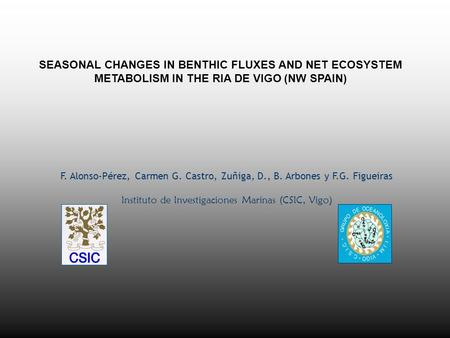 SEASONAL CHANGES IN BENTHIC FLUXES AND NET ECOSYSTEM METABOLISM IN THE RIA DE VIGO (NW SPAIN) F. Alonso-Pérez, Carmen G. Castro, Zuñiga, D., B. Arbones.