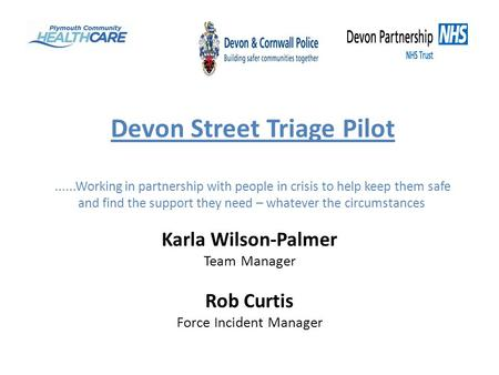 Devon Street Triage Pilot......Working in partnership with people in crisis to help keep them safe and find the support they need – whatever the circumstances.