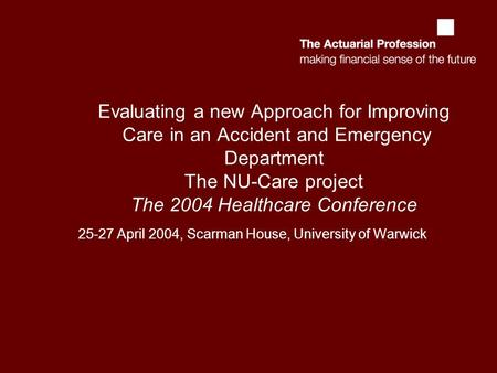 Evaluating a new Approach for Improving Care in an Accident and Emergency Department The NU-Care project The 2004 Healthcare Conference 25-27 April 2004,