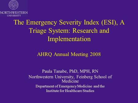 The Emergency Severity Index (ESI), A Triage System: Research and Implementation AHRQ Annual Meeting 2008 Paula Tanabe, PhD, MPH, RN Northwestern University,
