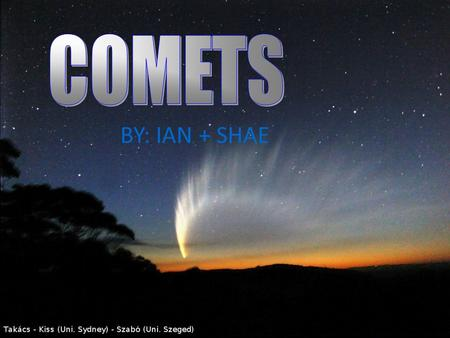 BY: IAN + SHAE. What is a Comet? Small solar system body Small solar system body Displays coma (a thin, fuzzy, temporary atmosphere) when close enough.
