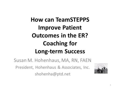 How can TeamSTEPPS Improve Patient Outcomes in the ER? Coaching for Long-term Success Susan M. Hohenhaus, MA, RN, FAEN President, Hohenhaus & Associates,