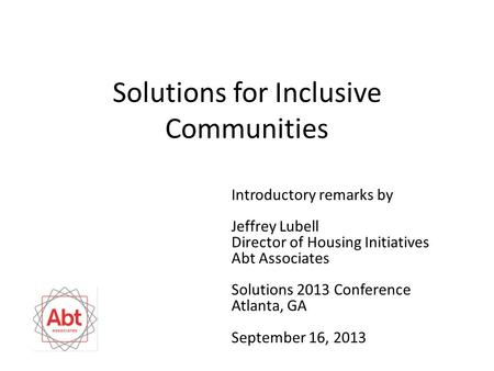 Solutions for Inclusive Communities Introductory remarks by Jeffrey Lubell Director of Housing Initiatives Abt Associates Solutions 2013 Conference Atlanta,