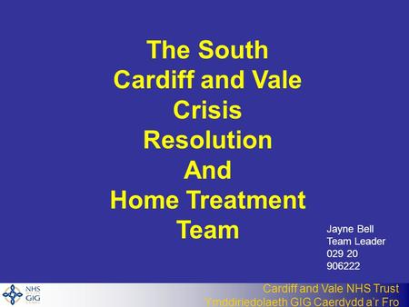 Cardiff and Vale NHS Trust Ymddiriedolaeth GIG Caerdydd a'r Fro The South Cardiff and Vale Crisis Resolution And Home Treatment Team Jayne Bell Team Leader.