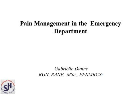 Pain Management in the Emergency Department Gabrielle Dunne RGN, RANP, MSc., FFNMRCS I.