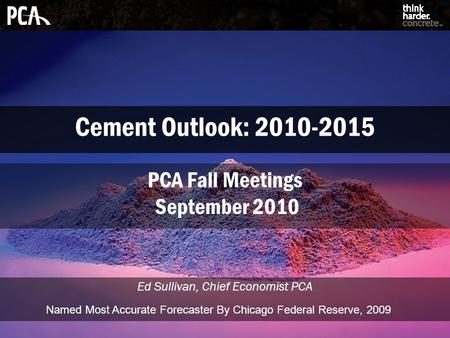 Cement Outlook: 2010-2015 Ed Sullivan, Chief Economist PCA PCA Fall Meetings September 2010 Named Most Accurate Forecaster By Chicago Federal Reserve,