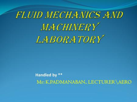 Handled by ** Mr: K.PADMANABAN.. LECTURER\AERO. History 57:020 Fluid Mechanics 2 Faces of Fluid Mechanics Archimedes (C. 287-212 BC) Newton (1642-1727)
