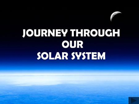 JOURNEY THROUGH OUR SOLAR SYSTEM Out of This World! We will leaving the bonds of our planet Earth to explore the Solar System We begin by getting in.
