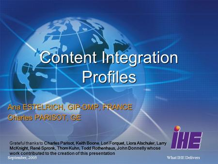 September, 2005What IHE Delivers Content Integration Profiles Ana ESTELRICH, GIP-DMP, FRANCE Charles PARISOT, GE Grateful thanks to Charles Parisot, Keith.
