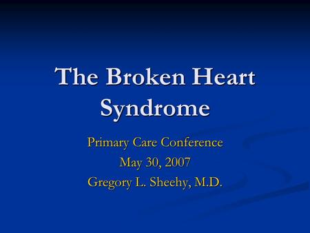 The Broken Heart Syndrome Primary Care Conference May 30, 2007 Gregory L. Sheehy, M.D.