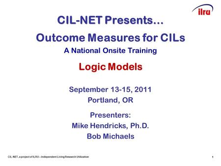 1 CIL-NET, a project of ILRU – Independent Living Research Utilization CIL-NET Presents… 1 Outcome Measures for CILs A National Onsite Training Logic Models.