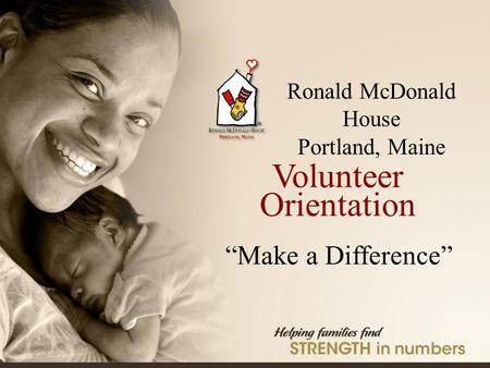 "Ronald McDonald House Portland, Maine ® Ronald McDonald House Portland, Maine Volunteer Orientation ""Make a Difference"""