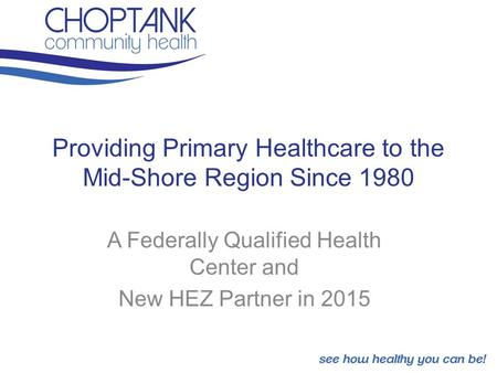Providing Primary Healthcare to the Mid-Shore Region Since 1980 A Federally Qualified Health Center and New HEZ Partner in 2015.