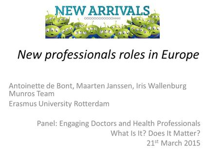 New professionals roles in Europe Antoinette de Bont, Maarten Janssen, Iris Wallenburg Munros Team Erasmus University Rotterdam Panel: Engaging Doctors.