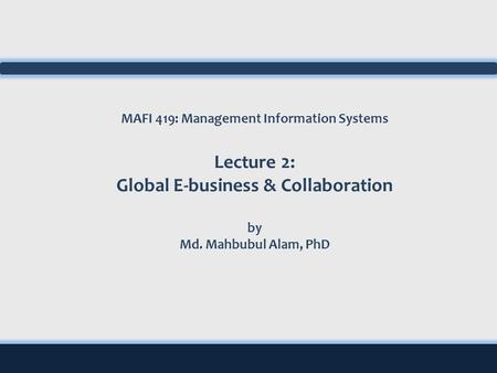 MAFI 419: Management Information Systems Lecture 2: Global E-business & Collaboration by Md. Mahbubul Alam, PhD.
