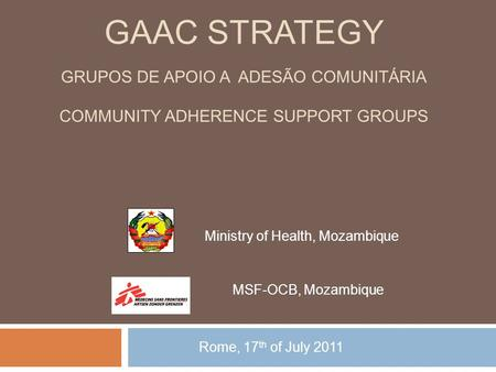GAAC STRATEGY GRUPOS DE APOIO A ADESÃO COMUNITÁRIA COMMUNITY ADHERENCE SUPPORT GROUPS Rome, 17 th of July 2011 Ministry of Health, Mozambique MSF-OCB,