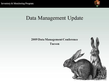 Inventory & Monitoring Program Data Management Update 2009 Data Management Conference Tucson.
