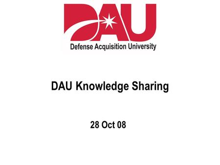 DAU Knowledge Sharing 28 Oct 08. © LearningGuide Solutions US, 2007  When Learning for the First Time  When Wanting to Learn More  When Trying to Remember.