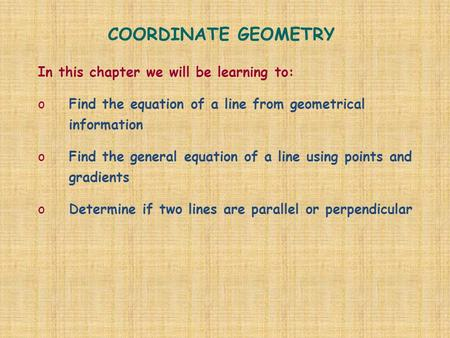 COORDINATE GEOMETRY In this chapter we will be learning to: oFind the equation of a line from geometrical information oFind the general equation of a line.