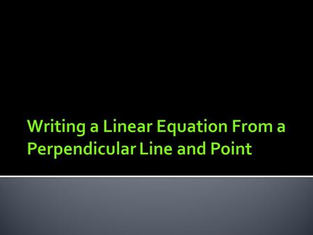  When given the equation of a line that is perpendicular to the one you are interested in and a point on the line of interest, finding an equation for.