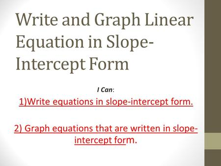 Write and Graph Linear Equation in Slope- Intercept Form I Can: 1)Write equations in slope-intercept form. 2) Graph equations that are written in slope-