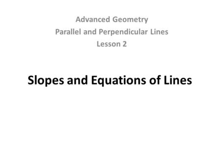 Slopes and Equations of Lines Advanced Geometry Parallel and Perpendicular Lines Lesson 2.