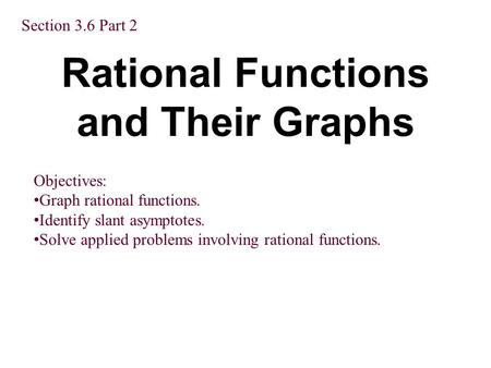 Rational Functions and Their Graphs Section 3.6 Part 2 Objectives: Graph rational functions. Identify slant asymptotes. Solve applied problems involving.