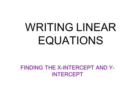 WRITING LINEAR EQUATIONS FINDING THE X-INTERCEPT AND Y- INTERCEPT.