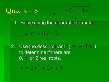 Quiz 4 – 8 1. Solve using the quadratic formula: 2. Use the descriminant ( ) to determine if there are to determine if there are 0, 1, or 2 real roots.