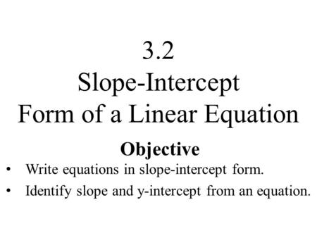 Objective Write equations in slope-intercept form. Identify slope and y-intercept from an equation. 3.2 Slope-Intercept Form of a Linear Equation.