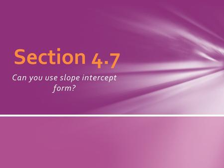 Can you use slope intercept form? Section 4.7. What do you know about slope-intercept form? Break down the phrase…. A linear equation y = mx+b is written.