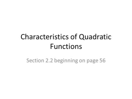 Characteristics of Quadratic Functions Section 2.2 beginning on page 56.