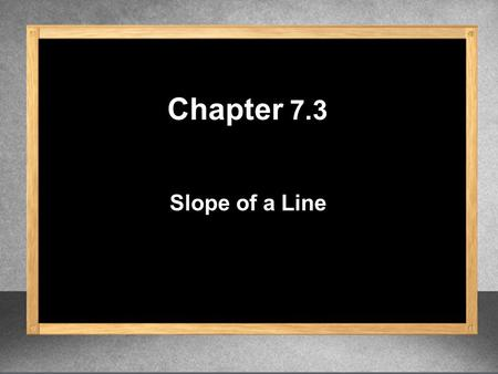 Slope of a Line Chapter 7.3. Slope of a Line m = y 2 – y 1 x 2 – x 1 m = rise run m = change in y change in x Given two points (x 1, y 1 ) and (x 2, y.