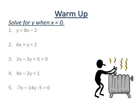 Warm Up Solve for y when x = 0. 1.y = 8x – 2 2.6x + y = 2 3.2x – 3y + 6 = 0 4.4x – 2y = 1 5.-7x – 14y -5 = 0.