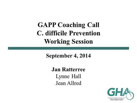 GAPP Coaching Call C. difficile Prevention Working Session September 4, 2014 Jan Ratterree Lynne Hall Jean Allred.